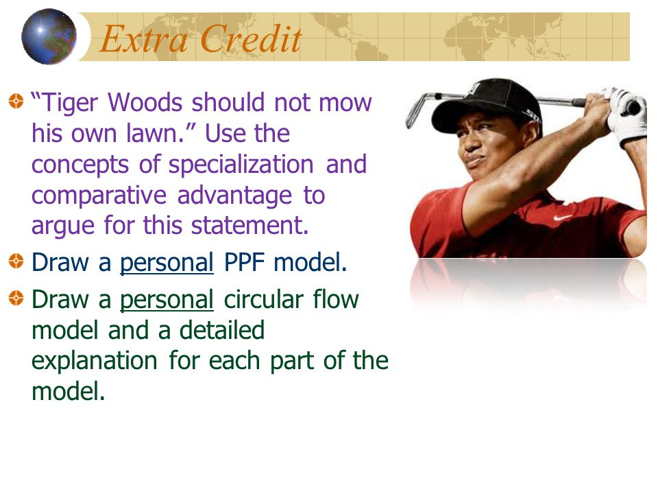 Extra Credit Tiger Woods should not mow his own lawn. Use the concepts of specialization and comparative advantage to argue for this statement.