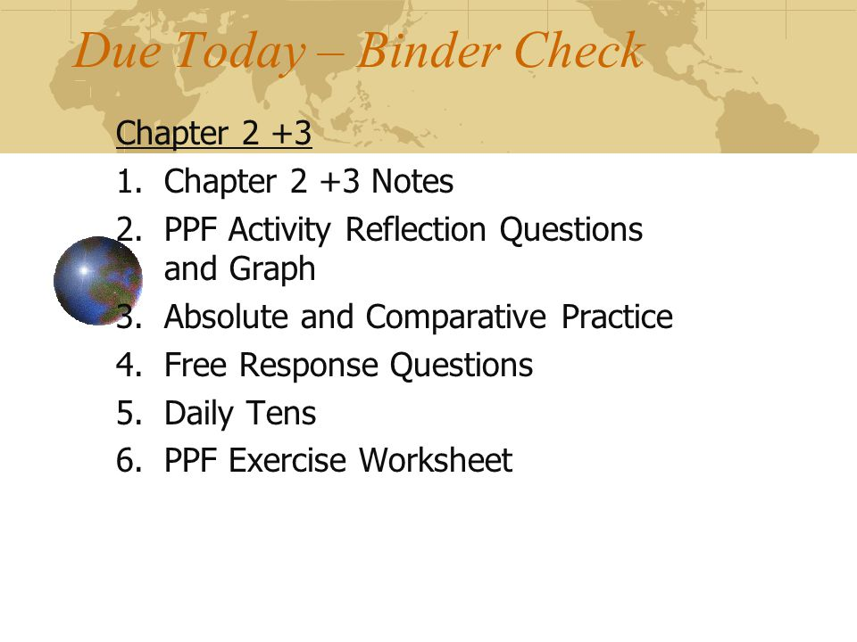 Due Today – Binder Check Chapter 2 +3 1.Chapter 2 +3 Notes 2.PPF Activity Reflection Questions and Graph 3.Absolute and Comparative Practice 4.Free Response Questions 5.Daily Tens 6.PPF Exercise Worksheet