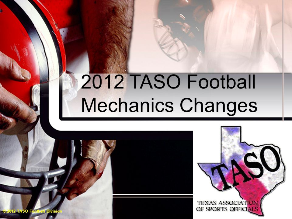 FOOTBALL PREPARED BY THE TASO FOOTBALL 2012 TRAINING TEAM AND APPROVED CLINICIANS Copyright © 2012 by Texas Association of Sports Officials, Inc All rights reserved No part of this presentation and/or video clips may be reproduced, stored in a retrieval system or transmitted in any form or by any means, electronic, mechanical, photocopying, recording or otherwise, without the prior written permission of TASO Football Division.