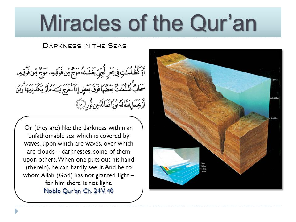 Miracles of the Qur'an Darkness in the Seas The darkness in deep seas & oceans is found around a depth of 200 meters & below.