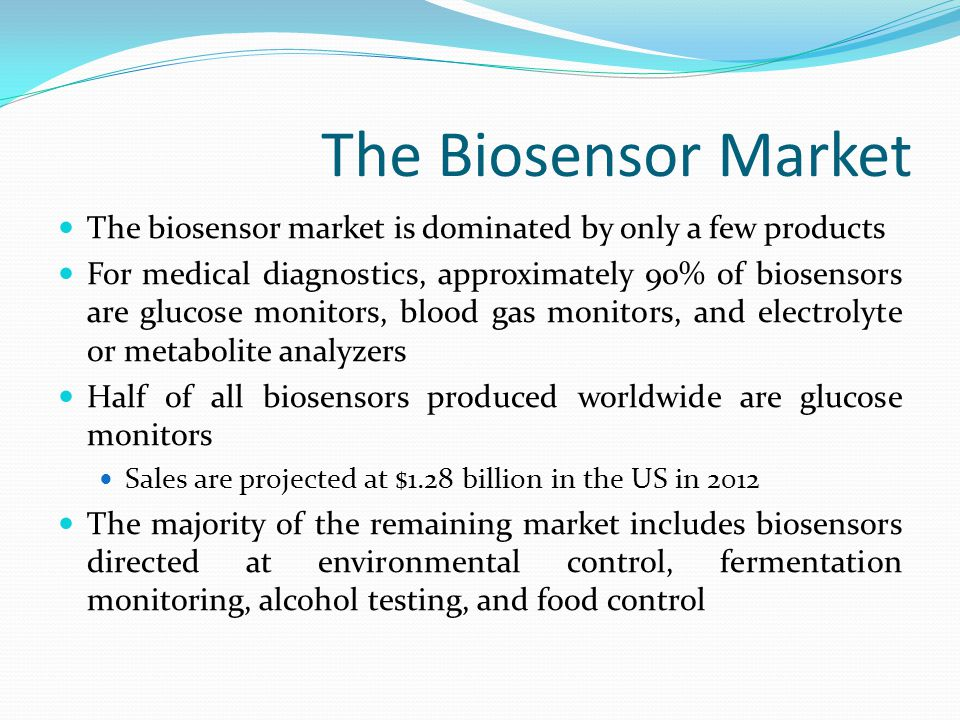 The Biosensor Market The United States and Europe captured 68.73% of the biosensor market in 2008 Due to large development and manufacturing costs, devices tend to be specialized into areas the will receive the most response from the market Miniaturization has reduced the price of the fabrication of the sensors Makes products more marketable
