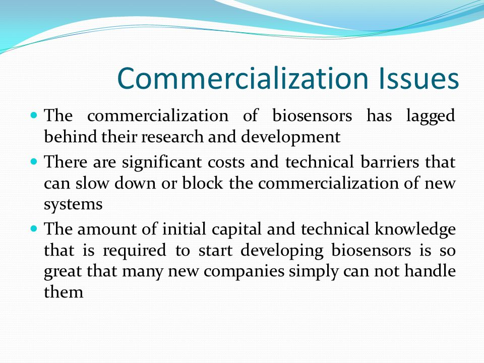 Commercialization Issues Changes in manufacturing processes, automation, and miniaturization techniques mean that many biosensors are already obsolete when they are released Customers are not willing to pay high prices of a product that is not the most advanced of its kind As a result companies need to sink a large percentage of their budget into developing new technologies to stay competitive If a company does not have enough capital to develop these technologies quickly enough, even if their product would normally be in high demand, they will not be successful