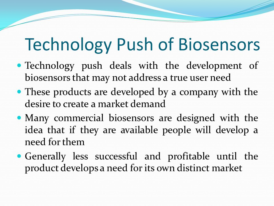 Market Pull of Biosensors Market pull is generated by a true need for a product Products that are necessary for the health and well- being of groups and individuals These sensors tend to be related to medicine, safety, and biological sensing Glucose sensors, pathogen detection, EKG sensors This is currently the largest and most profitable area for the development and commercialization of biosensors