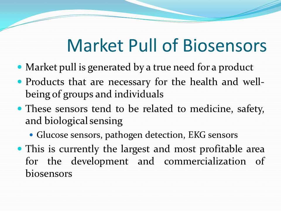 Trends in the Medical Industry The medical industry demands biosensors that are fast, accurate, and noninvasive Sensing time needs to be reduced while maintaining accuracy of the measurements There is a growing demand for sensors that are internal instead of external to the body Glucose sensors that are implantable so users are not required to pick their fingers several times every day