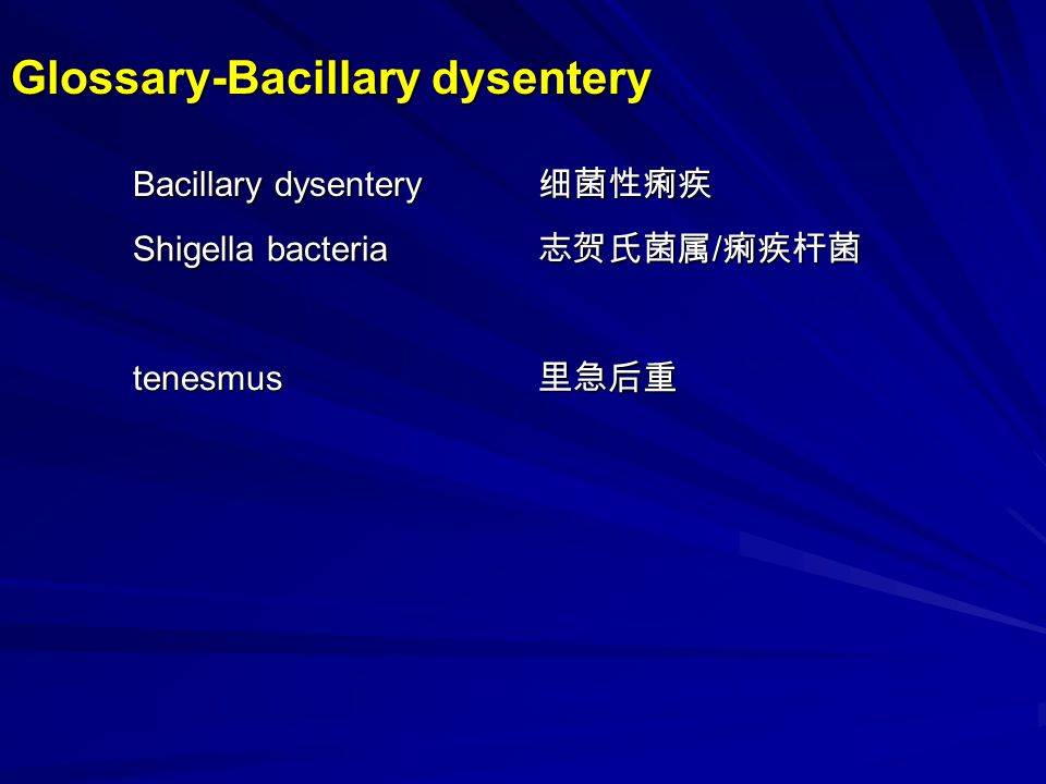 Bacillary dysentery is an acute infectious inflammatory disease of the colon caused by Shigella bacteria; characterized by bloody mucoid diarrhea, tenesmus( 里急后重 ) and abdominal pains.