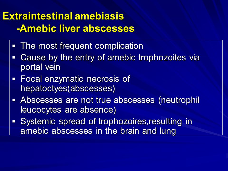 Liver 'abscess'- no real pus -May be Single or multiple, most frequently right-sided -Contain amebic ' pus, which has the typical reddish- brown hue (likened to anchovy paste 果 酱样 ) of liquefied liver -There are many residual bile ducts and blood vessels within the lesion.