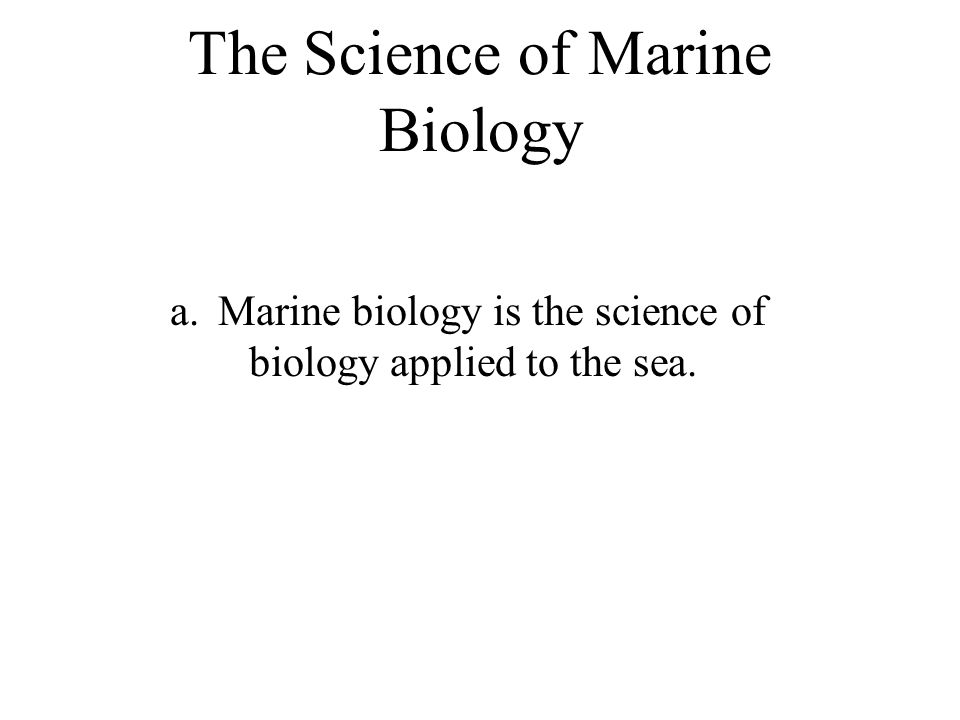 The Science of Marine Biology a.Marine biology is the science of biology applied to the sea.