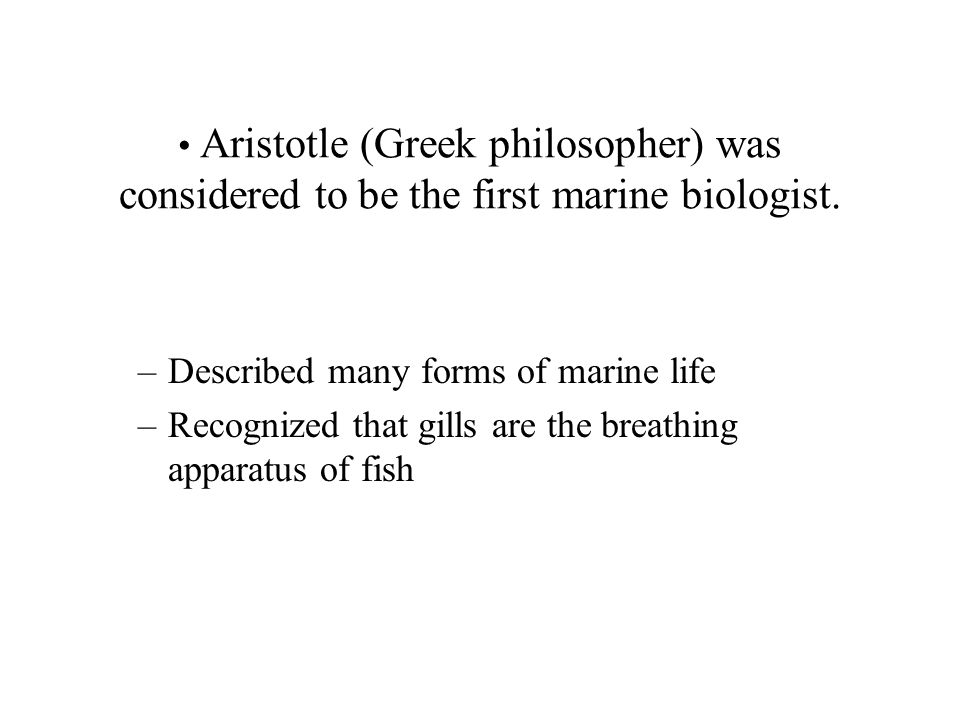 Aristotle (Greek philosopher) was considered to be the first marine biologist.