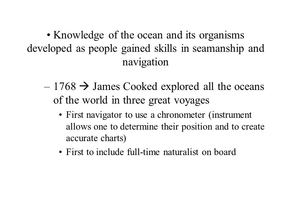 Knowledge of the ocean and its organisms developed as people gained skills in seamanship and navigation –1768  James Cooked explored all the oceans of the world in three great voyages First navigator to use a chronometer (instrument allows one to determine their position and to create accurate charts) First to include full-time naturalist on board