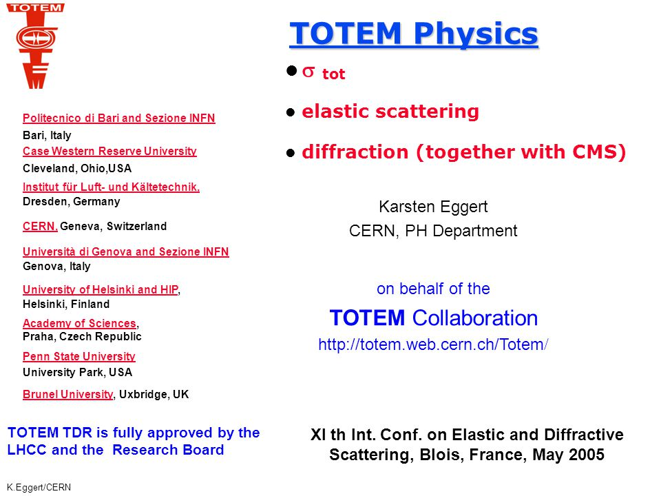 K.Eggert/CERN TOTEM Physics Total cross-section with a precision of 1% Elastic pp scattering in the range 10 -3 < t = (p  ) 2 < 10 GeV 2 Particle and energy flow in the forward direction Measurement of leading particles Diffractive phenomena with high cross-sections Different running scenarios (  * = 1540, 170, 18, 0.5 m)