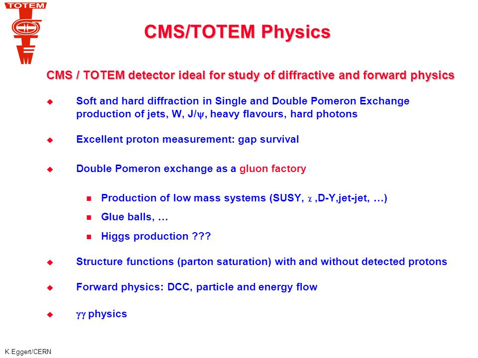 K.Eggert/CERN TOTEM+CMS Physics: Diffractive Events X X Double Pomeron Exchange -Triggered by leading proton and seen in CMS -Central production of states X: X =  c,  b, Higgs, dijets, SUSY particles,...
