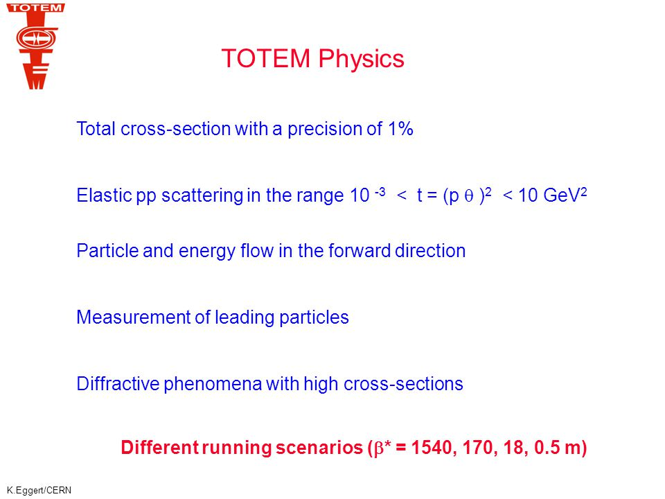 K.Eggert/CERN Current models predict for 14 TeV: 90 – 130 mb Aim of TOTEM: ~ 1% accuracy Luminosity independent method: Total p-p Cross-Section COMPETE Collaboration : Optical Theorem COMPETE Collaboration fits all available hadronic data and predicts at LHC: [PRL 89 201801 (2002)]