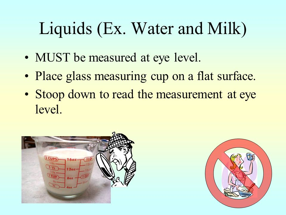 Liquids (Ex.Water and Milk) MUST be measured at eye level.