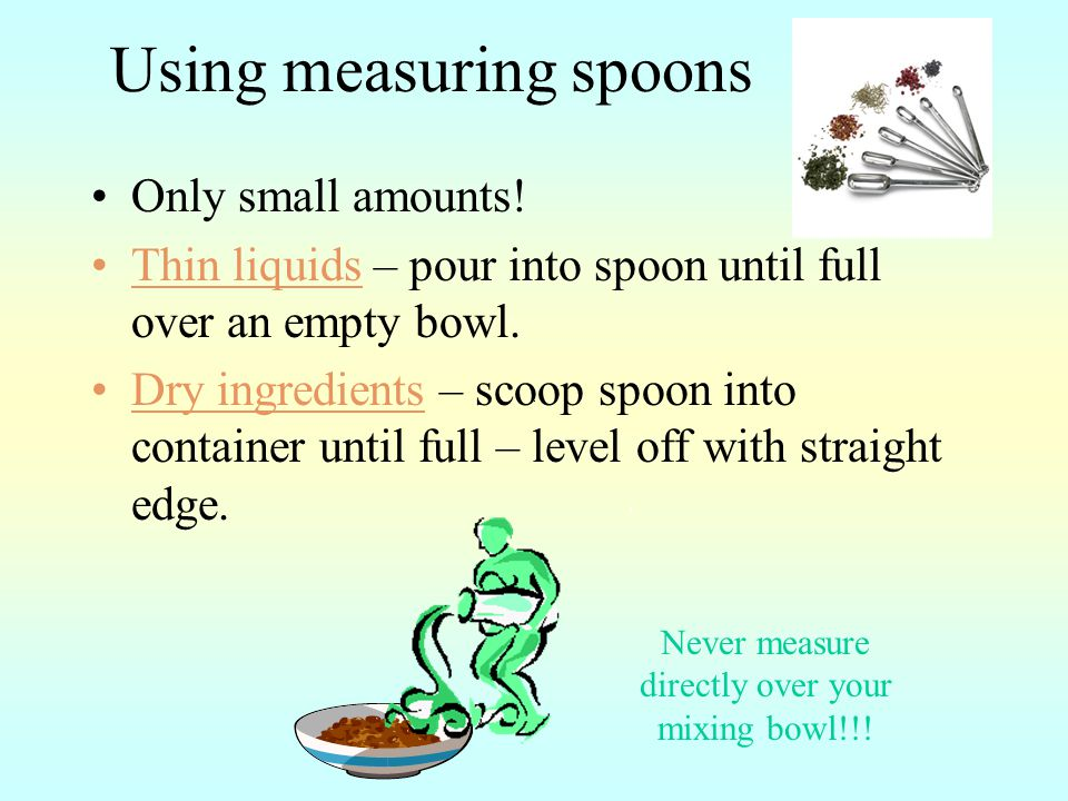 Using measuring spoons Only small amounts.