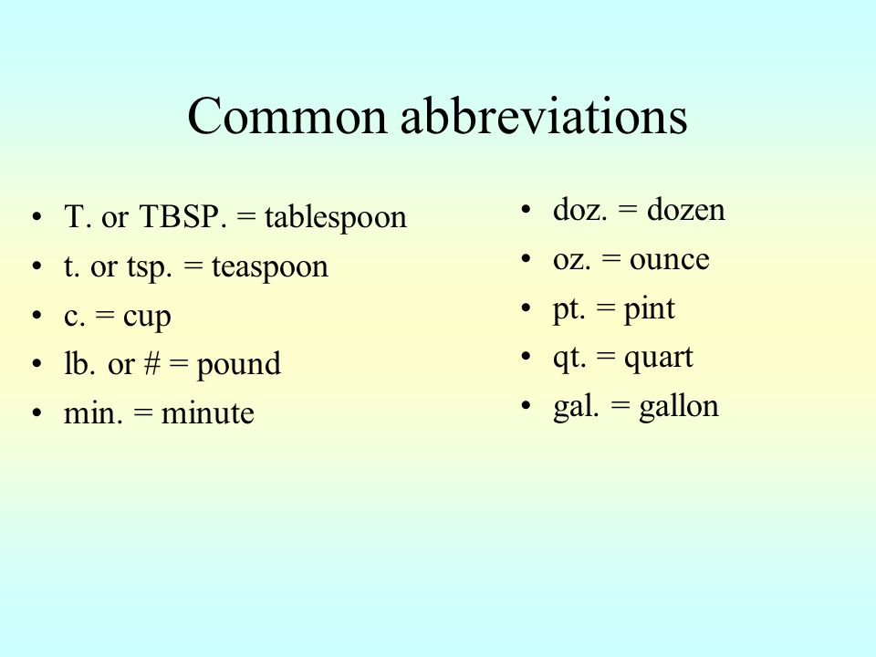 Common abbreviations T.or TBSP. = tablespoon t. or tsp.
