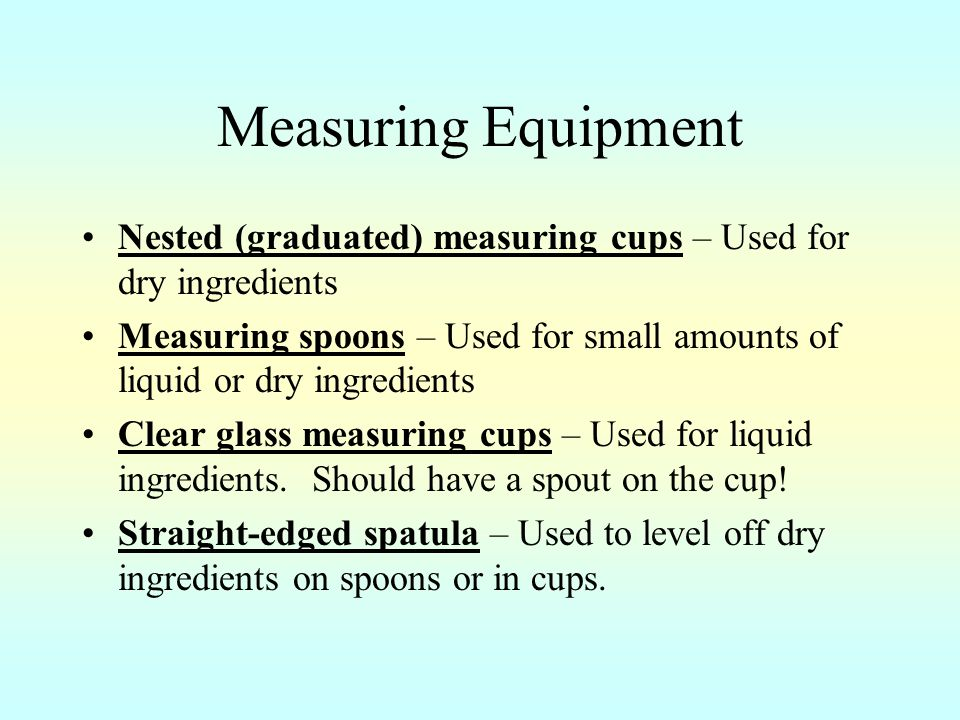 Measuring Equipment Nested (graduated) measuring cups – Used for dry ingredients Measuring spoons – Used for small amounts of liquid or dry ingredients Clear glass measuring cups – Used for liquid ingredients.