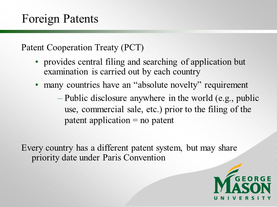 Foreign Patents Advantages Protect local market Block competitor Disadvantages Must have agent in each country to prosecute Can be costly and/or difficult to monitor
