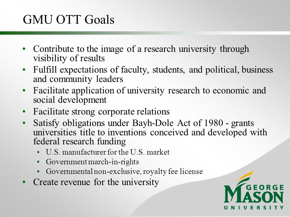 GMU OTT Roles Develop and Administer Policies Create an Environment to Foster Disclosure Identify and Assess Intellectual Property (IP) Protect IP Market IP License IP Maintain License Relationships Report and Disseminate Success Information
