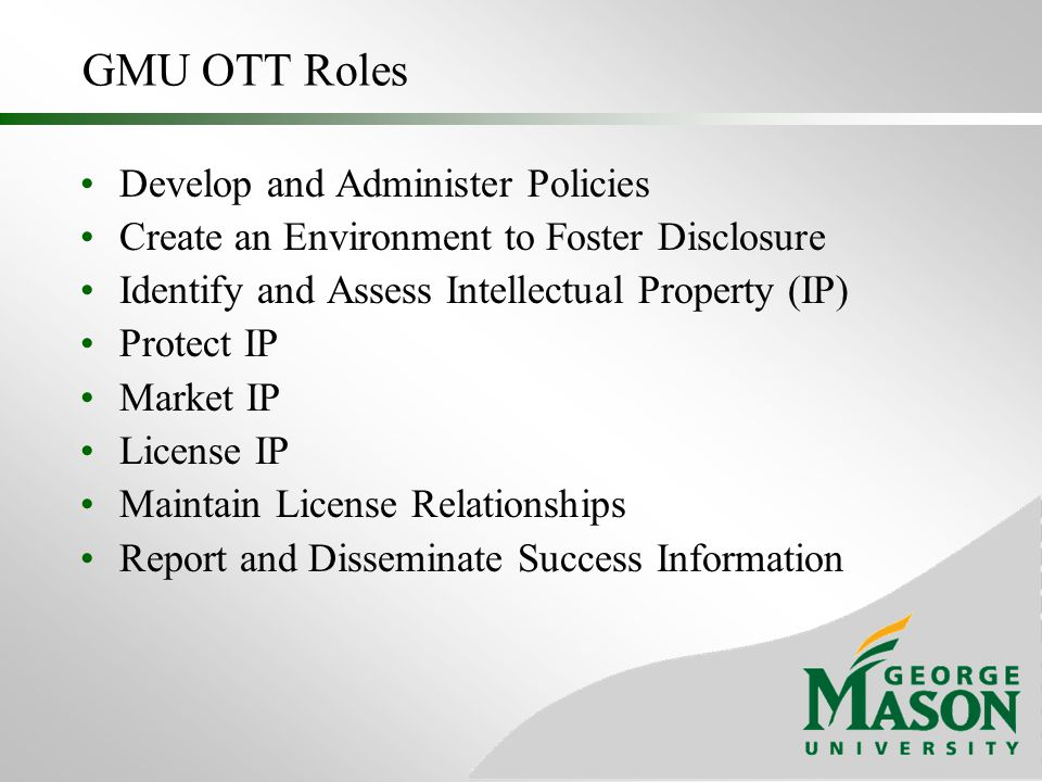 GMU OTT Constraints Expectation that Technology Transfer Offices will fuel economic development Public institutions as stewards of taxpayer dollars State wants to see dollars stay in-state Issues Imposed by VA Attorney General's Office Issues Imposed by VA Appropriation Committee