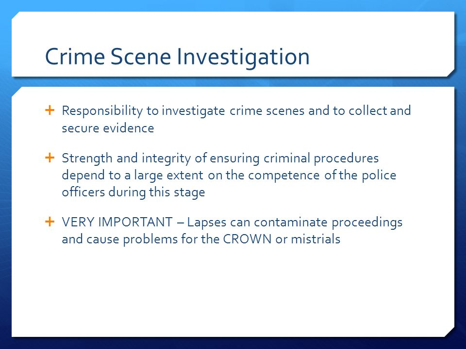 The Crime Scene  Rich source of physical evidence  Scene must be secured so that evidence is not tampered with  Officers first on scene – heavy responsibilities  Must determine the boundaries of the crime scene S.129 of The Criminal Code - obstructing a police officer in the lawful execution of his/her duties; gives police authority to cordon off and refuse entry to a crime scene