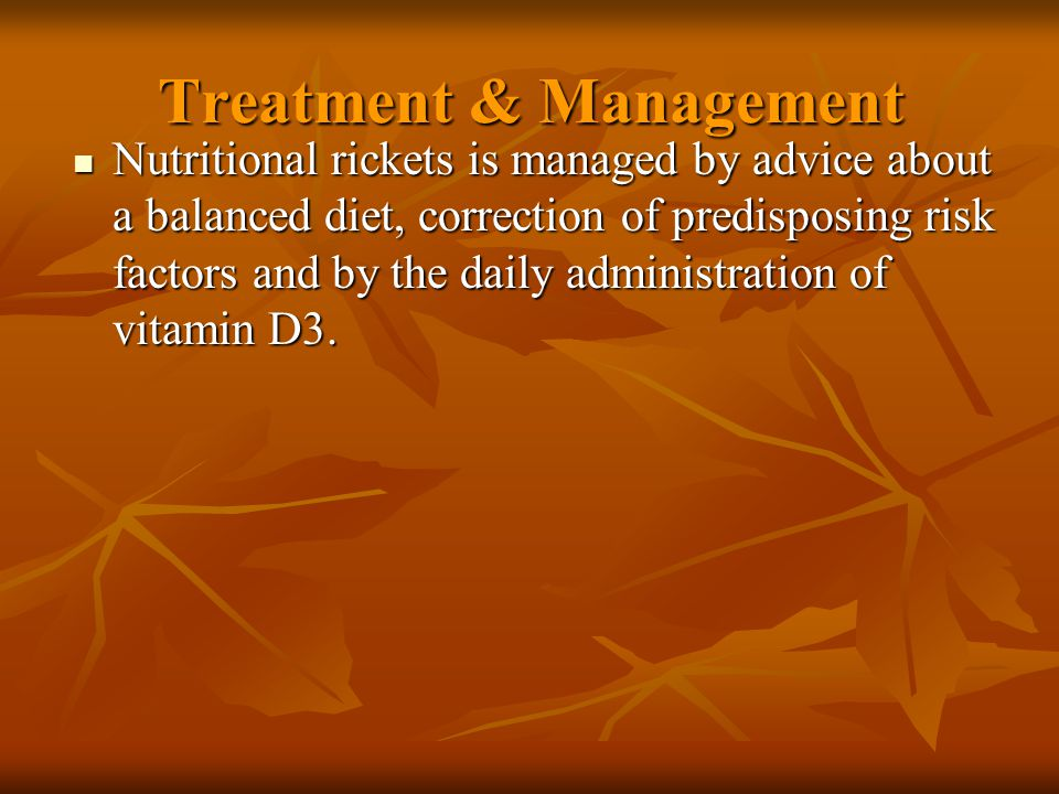 Treatment & Management Treatment for rickets may be administered gradually over several months or in a single- day dose of 15,000 mcg (600,000 U) of vitamin D 5/11/201532 If the gradual method is chosen, 125-250 mcg (5000-10,000 U) is given daily for 2-3 months until:  Healing is well established  increasing vitamin D levels  Alkaline phosphatase concentration is approaching the reference range(, but complete reversal of bony deformities may take years)