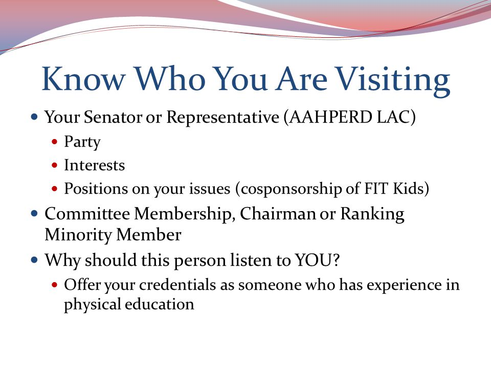 The Meeting Know where you are going Be polite, on time, professional and confident If you are running late, call to let them know: Capitol Switchboard: 202-224-3121 Treat staff members as respectfully as the Legislator Be positive—thank the Legislator if they have already supported your issues Provide your business card Avoid familiarity and avoid confrontation Don't be awed—they are all just people and are there to serve and represent YOU as a voter!