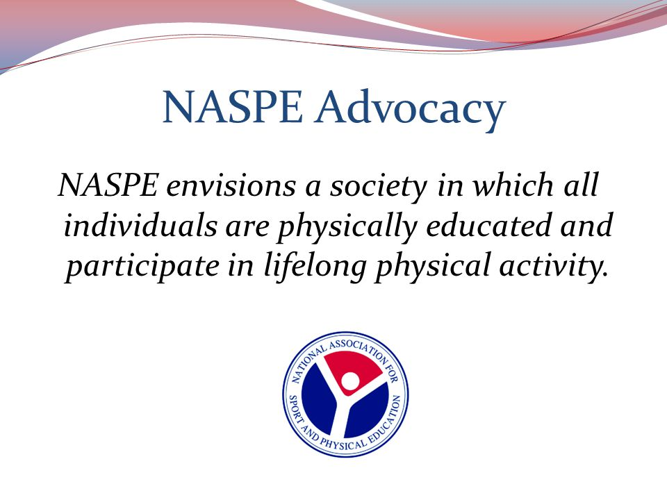 NASPE Advocacy NASPE Mission Statement: To enhance knowledge, improve professional practice, and increase support for high quality physical education, sport and physical activity programs.