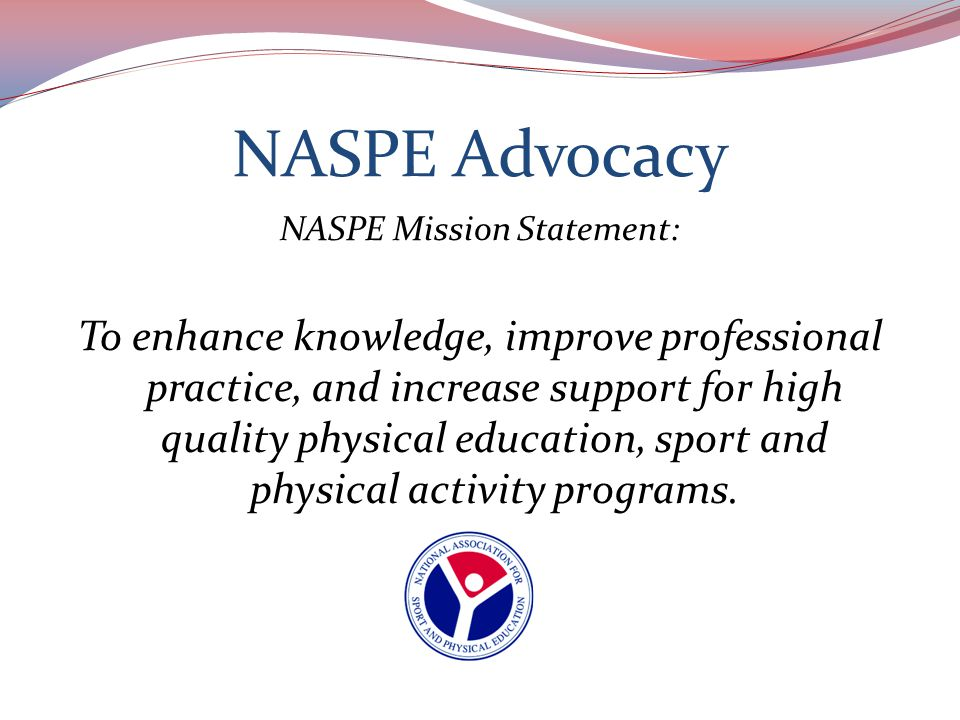 NASPE's Strategic Plan Defining Principle : Facilitate the establishment of public policy that supports physical education, sport, and physical activity.