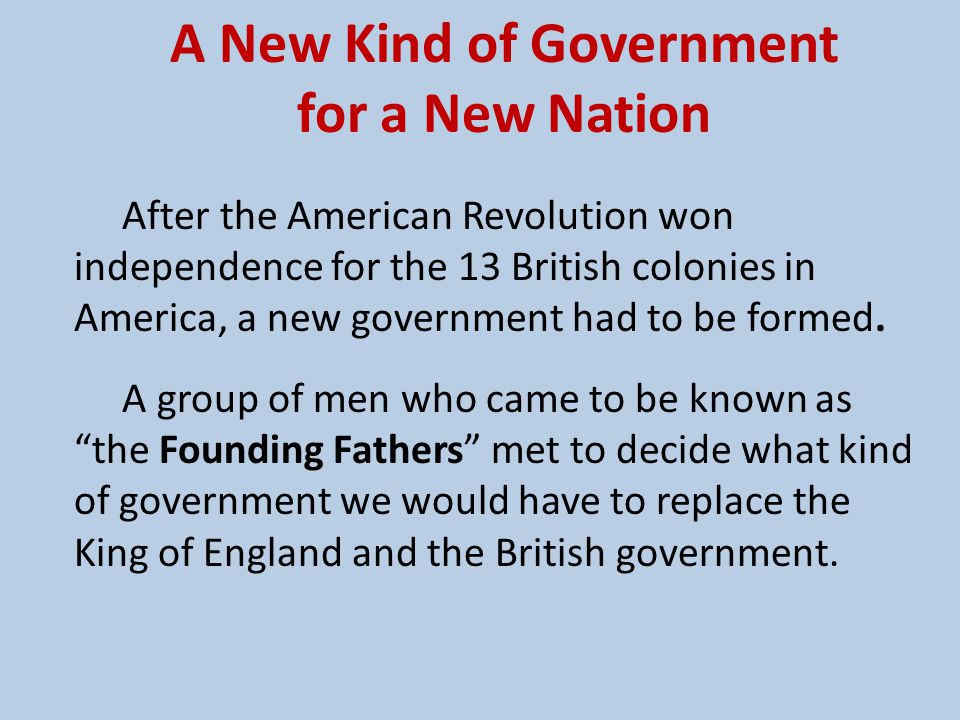 A Constitutional Democratic Republic The Founding Fathers discussed and debated and eventually decided on a type of government that would be limited and be led by representatives elected by the people (citizens of the new nation).