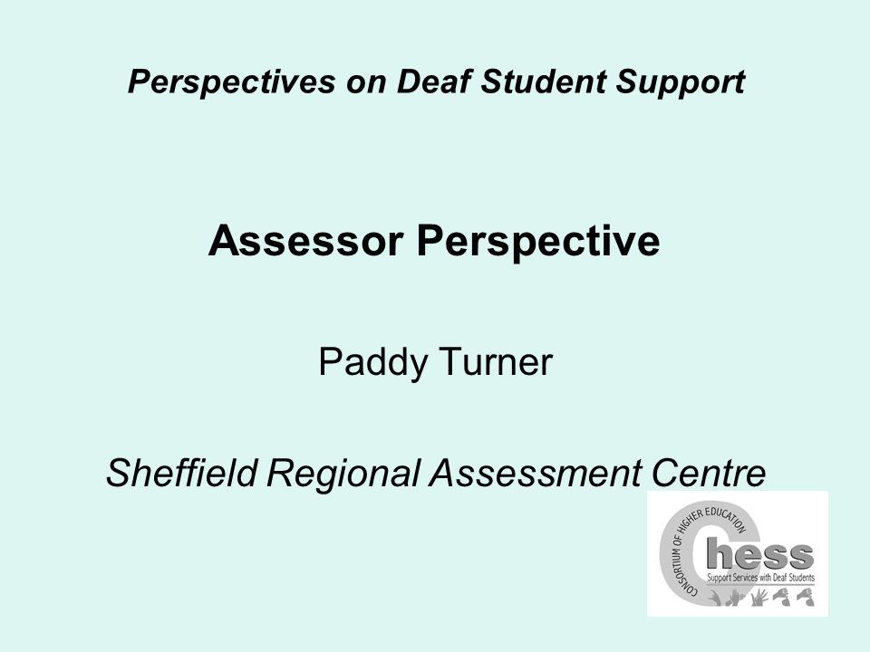 Perspectives on Deaf Student Support Introduction & background Started signing classes in 1993 Trained in deaf studies with interpreting in 1994-97 – Wolverhampton Worked with deaf children in nursery, primary, FE and HE Managed the service for deaf students and been assessing needs at SHU since 1998 Been active in CHESS since 1999