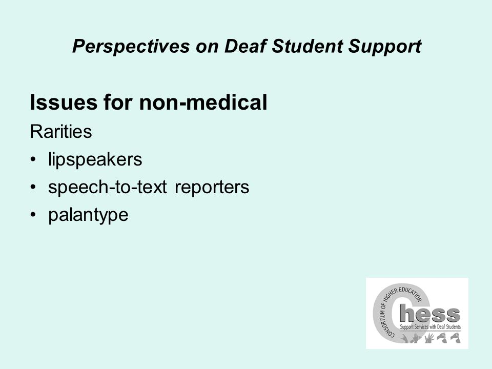 Perspectives on Deaf Student Support Issues for equipment Computers slow language processing speeds – reading and writing difficulty with university environments (noise) communication via e-mail – staff, students and support services