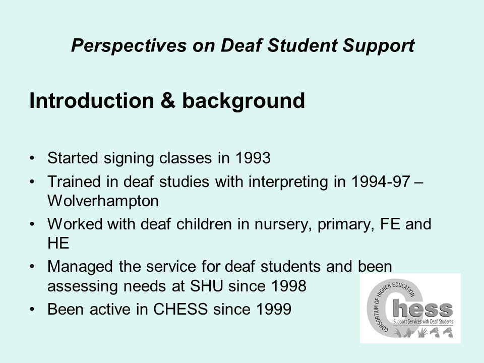 Perspectives on Deaf Student Support Ground rules for presentation Assessing needs is not an exact science I don't have all the answers – always more to learn Happy to be challenged/questioned at any point There are many ways to achieve the same ends - most answers are partially right/partially wrong