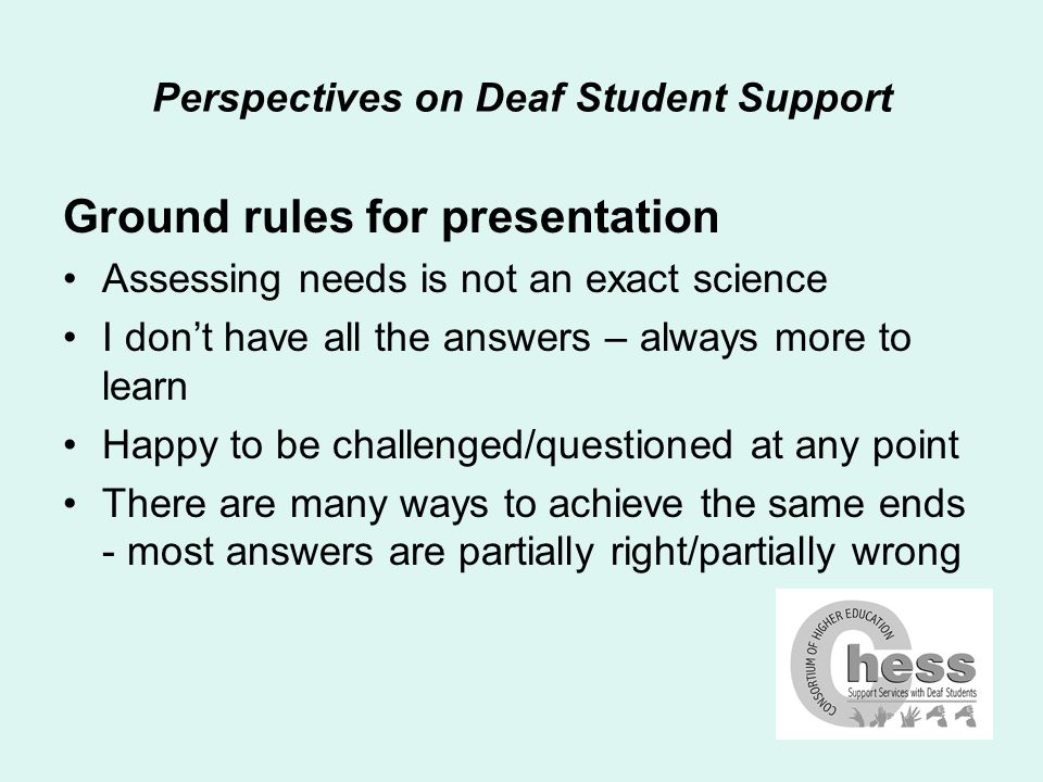 Perspectives on Deaf Student Support Focus on key points notes in pack are for reference a rough guide through the assessment process too long and tedious for today this presentation will focus on my perception of key points