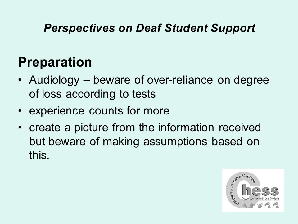 Perspectives on Deaf Student Support Discussing deafness hearing aids – respect student choice hearing a message audio-visual communication balance looking for clues in discussion checking understanding; nodding; repeats to sign or not to sign – external pressures