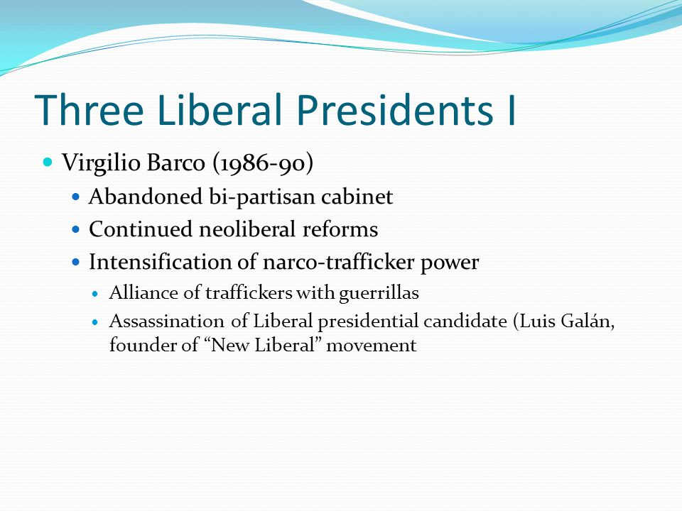 Three Liberal Presidents II Cesar Gaviria (1990-94) New constitution (1991) Human rights Ecological concerns Participative civil society Decentralization Enemies – apply the law; friends – give favors Ernesto Samper P.