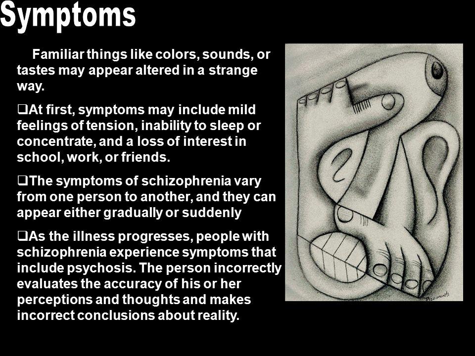 Symptoms Positive symptoms: common schizophrenia behaviors –Delusions: false beliefs kept despite contrary evidence.