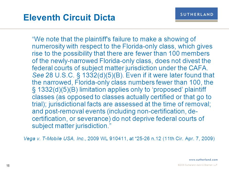 ©2009 Sutherland Asbill & Brennan LLP 19 Split in Authority on CAFA Jurisdiction After Class Claims Dismissed On the other side of the split are courts holding that: 1)The denial of class certification is not a post-filing or post-removal change in a jurisdictional fact, but is a legal determination that the plaintiff's claims did not constitute an actual or potential class action.