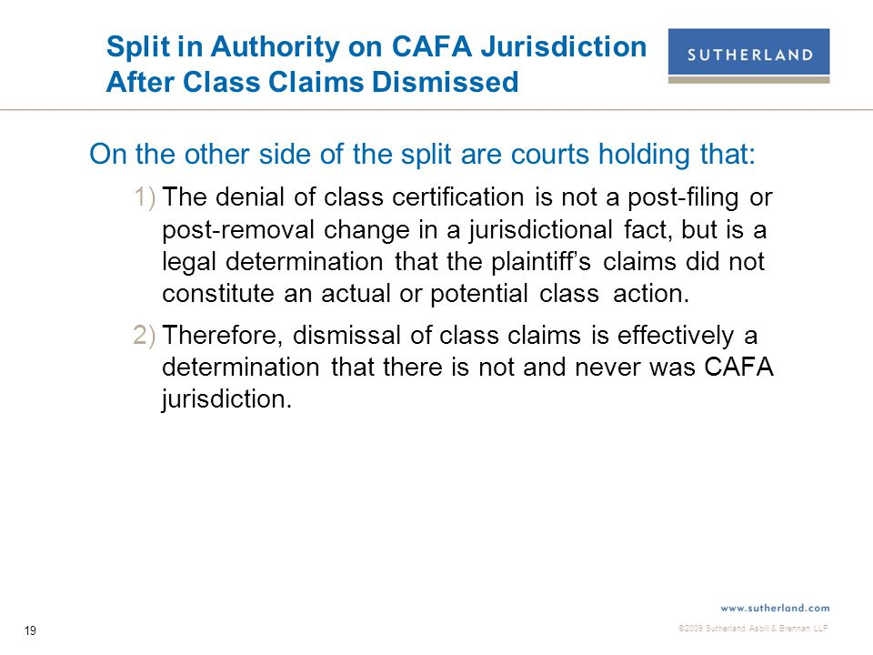 ©2009 Sutherland Asbill & Brennan LLP 20 District Courts Holding CAFA Jurisdiction Ceases After Dismissal of Class Claims  Avritt v Reliastar Life Ins.