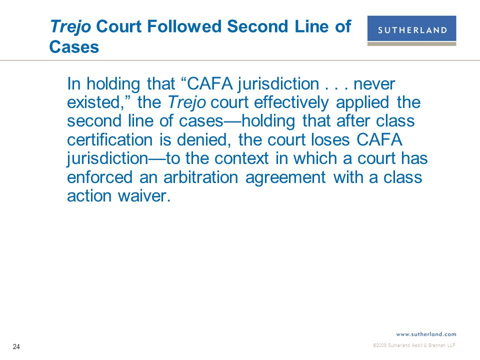 ©2009 Sutherland Asbill & Brennan LLP 25 Third (Discretionary) Approach  At least one court has held that the decision to exercise jurisdiction once a class action has been voluntarily dismissed or a class certification has been denied is discretionary.