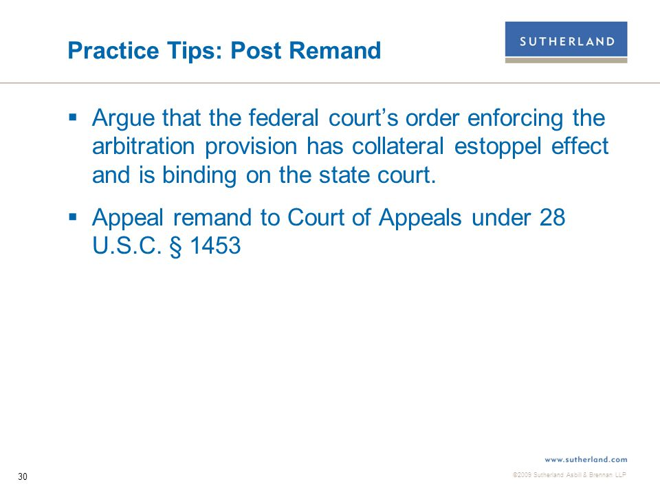 ©2009 Sutherland Asbill & Brennan LLP 31 Practice Tips: Future Cases  Because most payday lending contracts include the availability of a small claims tribunal for adjudication of disputes as a way to ensure mutuality and equality of bargaining power between the parties, payday lenders should not necessarily resist a plaintiff's attempt to seek adjudication in a small claims tribunal after arbitration has been ordered.
