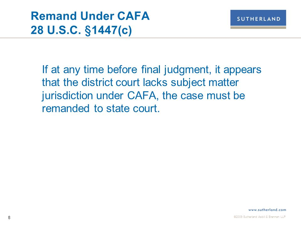 ©2009 Sutherland Asbill & Brennan LLP 9 Remand Under CAFA and Arbitration The most effective strategy for many payday lenders facing class actions in state court has generally been to: 1) Remove the case to federal court based on the Class Action Fairness Act.
