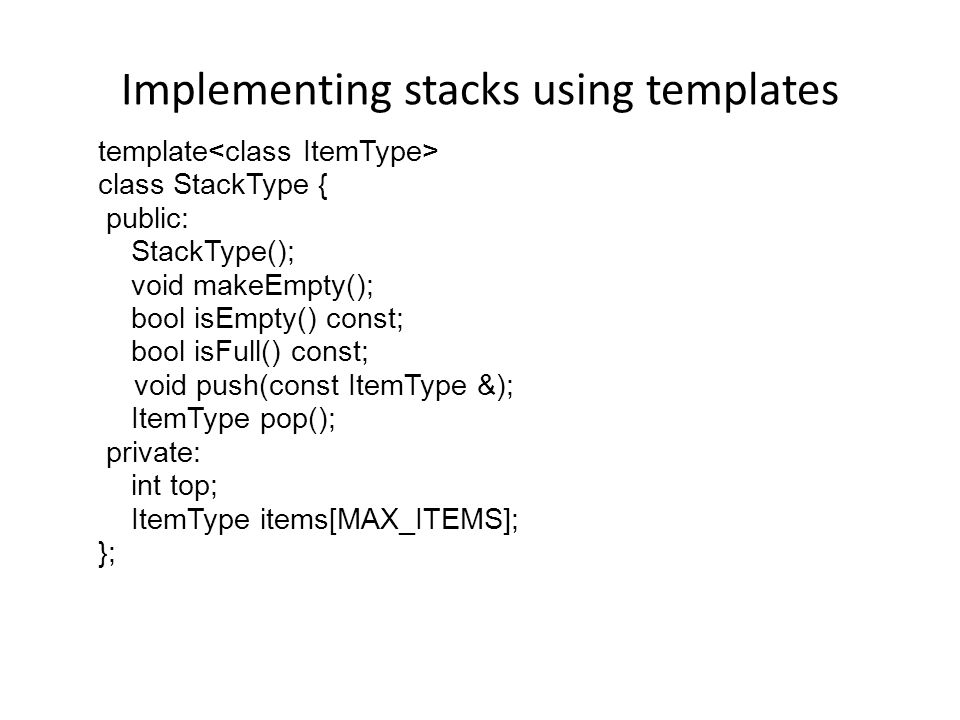 Implementing stacks using templates Templates allow the compiler to generate multiple versions of a class type or a function by allowing parameterized types.