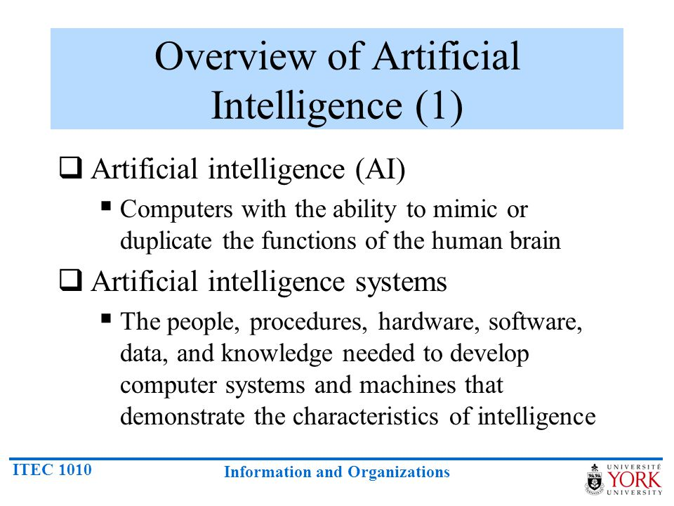 ITEC 1010 Information and Organizations This gives us four possible goals to pursue in artificial intelligence: Systems that think like humans.Systems that think rationally.