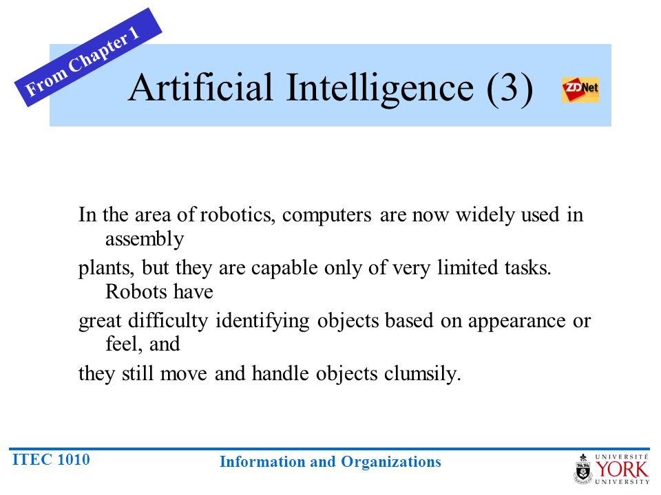 ITEC 1010 Information and Organizations Artificial Intelligence (4) Natural-language processing offers the greatest potential rewards because it would allow people to interact with computers without needing any specialized knowledge.