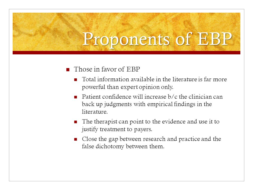 Proponents of EBP Those in favor of EBP Evidence goes hand-in-hand with clinical judgment.