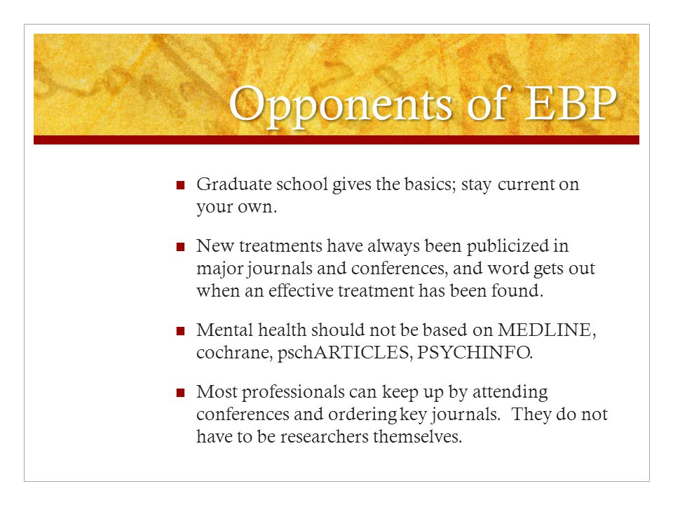 Opponents of EBP Clinical expertise is the most important part of treating, diagnosing, or assessing.