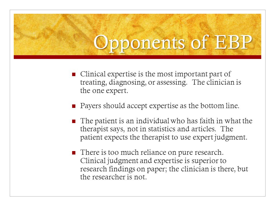 Opponents of EBP There is a difference between research and practice, and until researchers make the research meaningful, it is not of value to clinicians.