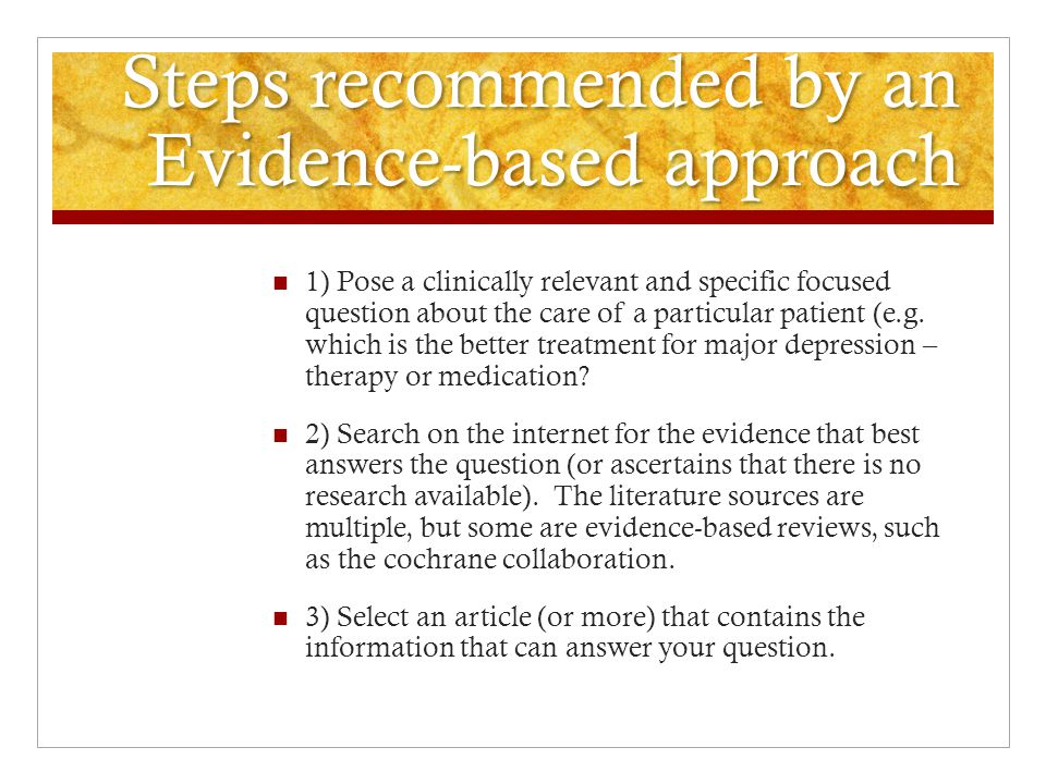 Steps recommended by an Evidence-based approach 4) Evaluate and bring the research study to the level of direct patient care.