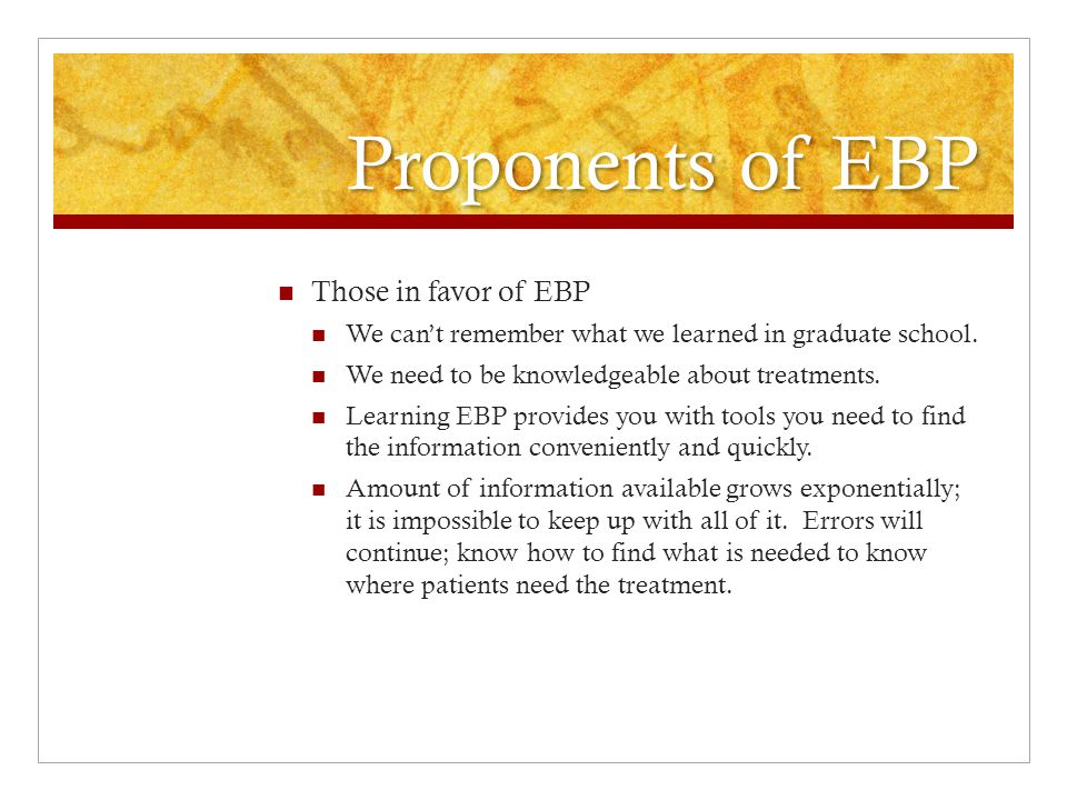 Proponents of EBP Those in favor of EBP Total information available in the literature is far more powerful than expert opinion only.