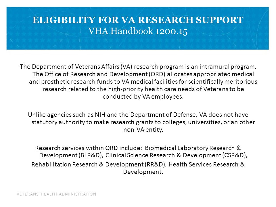 VETERANS HEALTH ADMINISTRATION DIVIDER PAGE ELIGIBILITY FOR VA RESEARCH SUPPORT VHA Handbook 1200.15 Research funds may only be awarded if the Principal Investigator (PI) and any Co-PI have employment status and activities that demonstrate a primary professional commitment to VA.